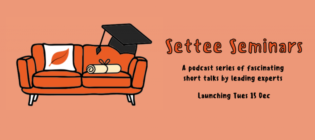 Settee Seminars. A podcast series of fascinating short talks by leading experts. Launching Tues 15 December.